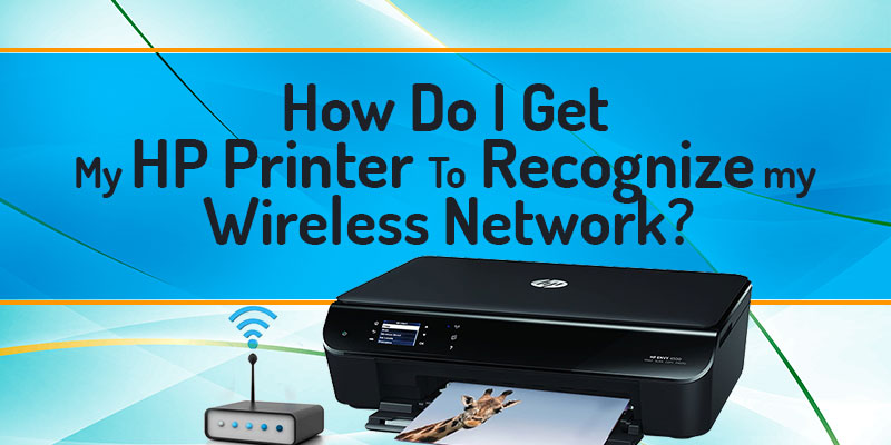 How Do I Get My HP Printer to Recognize my Wireless Network